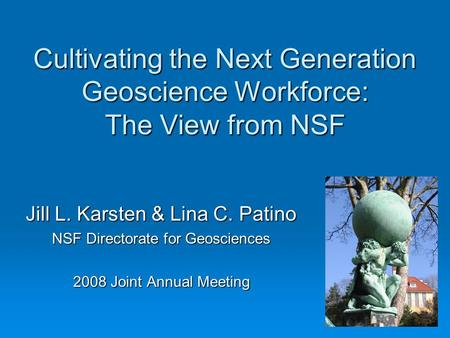 Cultivating the Next Generation Geoscience Workforce: The View from NSF Jill L. Karsten & Lina C. Patino NSF Directorate for Geosciences 2008 Joint Annual.