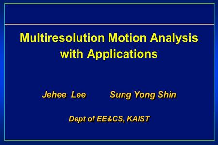 Multiresolution Motion Analysis with Applications Jehee Lee Sung Yong Shin Dept of EE&CS, KAIST Jehee Lee Sung Yong Shin Dept of EE&CS, KAIST.