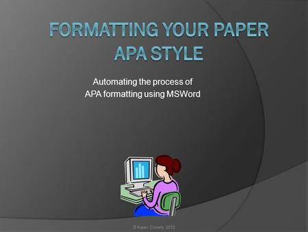 Automating the process of APA formatting using MSWord © Karen Conerly 2013.