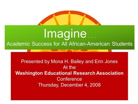 Imagine... Academic Success for All African-American Students Presented by Mona H. Bailey and Erin Jones At the Washington Educational Research Association.