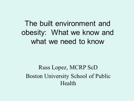 The built environment and obesity: What we know and what we need to know Russ Lopez, MCRP ScD Boston University School of Public Health.