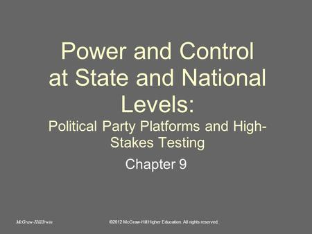 Power and Control at State and National Levels: Political Party Platforms and High- Stakes Testing Chapter 9 ©2012 McGraw-Hill Higher Education. All rights.