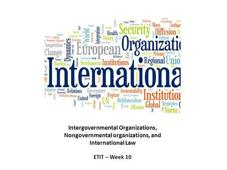 Intergovernmental Organizations, Nongovernmental organizations, and International Law ETIT – Week 10.