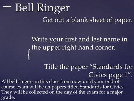 "{ 一 Bell Ringer Get out a blank sheet of paper. Write your first and last name in the upper right hand corner. Title the paper ""Standards for Civics page."