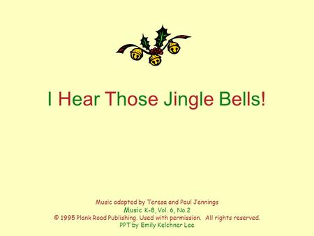 I Hear Those Jingle Bells!I Hear Those Jingle Bells! Music adapted by Teresa and Paul Jennings Music K-8, Vol. 6, No.2 © 1995 Plank Road Publishing. Used.