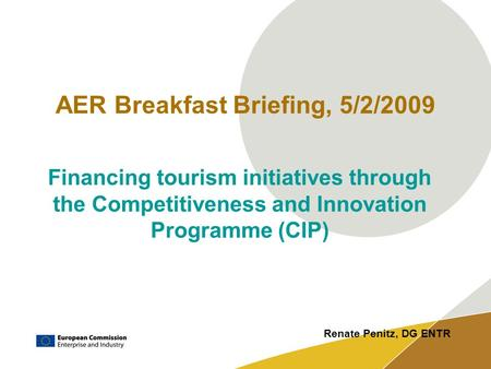 AER Breakfast Briefing, 5/2/2009 Financing tourism initiatives through the Competitiveness and Innovation Programme (CIP)‏ Renate Penitz, DG ENTR.