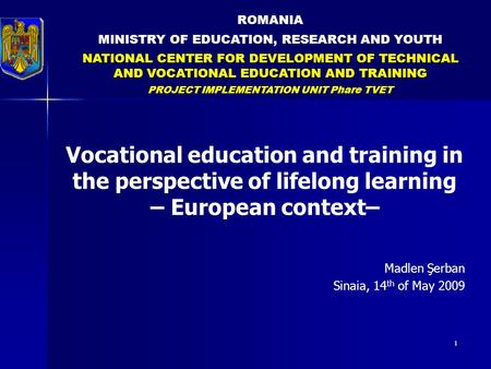 1 ROMANIA MINISTRY OF EDUCATION, RESEARCH AND YOUTH NATIONAL CENTER FOR DEVELOPMENT OF TECHNICAL AND VOCATIONAL EDUCATION AND TRAINING PROJECT IMPLEMENTATION.