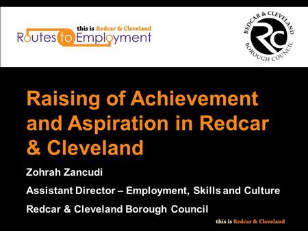 Raising of Achievement and Aspiration in Redcar & Cleveland Zohrah Zancudi Assistant Director – Employment, Skills and Culture Redcar & Cleveland Borough.