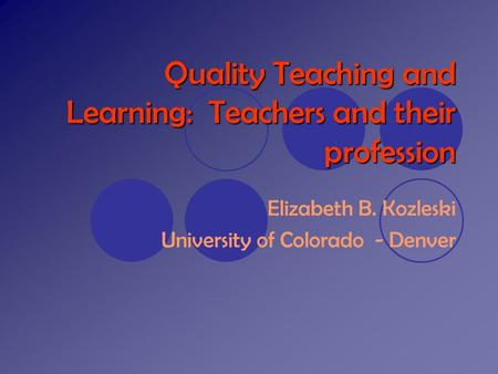 Quality Teaching and Learning: Teachers and their profession Elizabeth B. Kozleski University of Colorado - Denver.