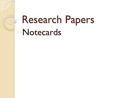 Research Papers Notecards. Taking Notes Summary: a brief restatement of only the most important points of a source Paraphrase: restates a source's ideas.