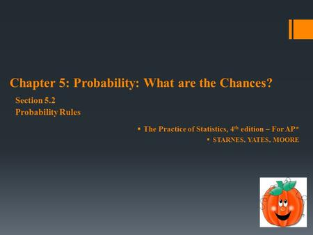  The Practice of Statistics, 4 th edition – For AP*  STARNES, YATES, MOORE Chapter 5: Probability: What are the Chances? Section 5.2 Probability Rules.