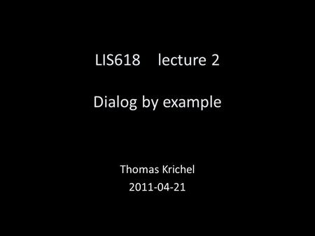LIS618 lecture 2 Dialog by example Thomas Krichel 2011-04-21.
