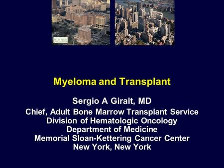 Myeloma and Transplant Sergio A Giralt, MD Chief, Adult Bone Marrow Transplant Service Division of Hematologic Oncology Department of Medicine Memorial.