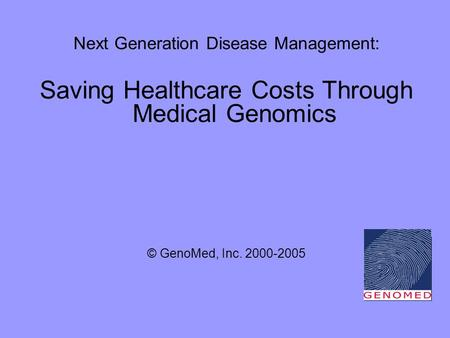 Next Generation Disease Management: Saving Healthcare Costs Through Medical Genomics © GenoMed, Inc. 2000-2005.