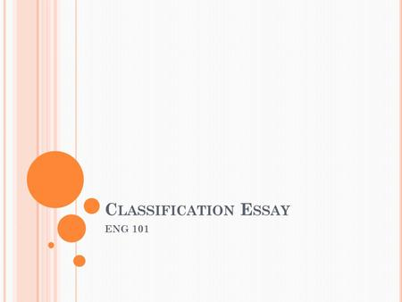 C LASSIFICATION E SSAY ENG 101. W HAT IS A CLASSIFICATION ESSAY ? In a classification essay, a writer organizes, or sorts, things into categories. Three.