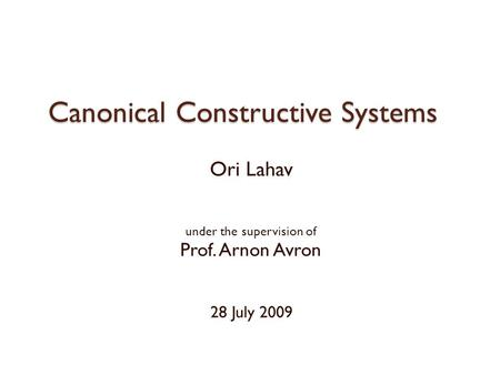 Canonical Constructive Systems Ori Lahav under the supervision of Prof. Arnon Avron 28 July 2009.