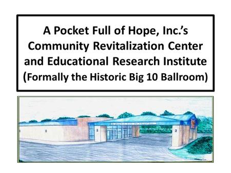 A Pocket Full of Hope, Inc.'s Community Revitalization Center and Educational Research Institute ( Formally the Historic Big 10 Ballroom)