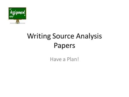 Writing Source Analysis Papers Have a Plan!. Paragraph One - Introduction: What is the main issue being discussed (main idea?) First, look over the instructions.