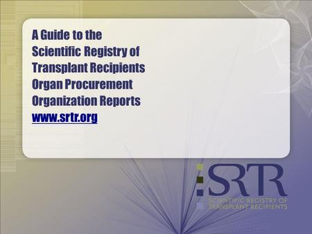 A Guide to the Scientific Registry of Transplant Recipients Organ Procurement Organization Reports www.srtr.org www.srtr.org.