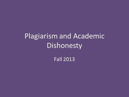 Plagiarism and Academic Dishonesty Fall 2013. What is Plagiarism? Plagiarism is the act of taking another person's writing, conversation, song, or even.