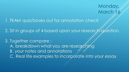 1. TKAM quiz/books out for annotation check 2. Sit in groups of 4 based upon your research question. 3. Together compare : A. breakdown what you are researching.