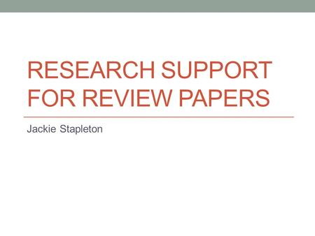 RESEARCH SUPPORT FOR REVIEW PAPERS Jackie Stapleton.