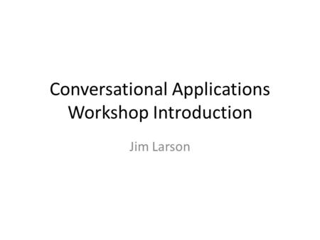 Conversational Applications Workshop Introduction Jim Larson.