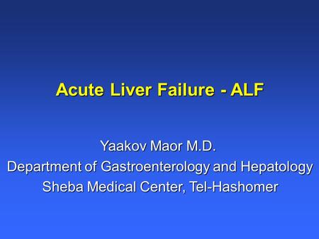 Acute Liver Failure - ALF Yaakov Maor M.D. Department of Gastroenterology and Hepatology Sheba Medical Center, Tel-Hashomer.