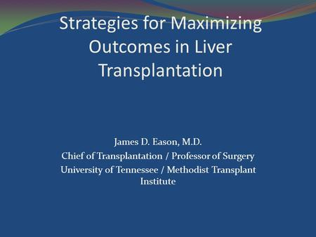 Strategies for Maximizing Outcomes in Liver Transplantation James D. Eason, M.D. Chief of Transplantation / Professor of Surgery University of Tennessee.