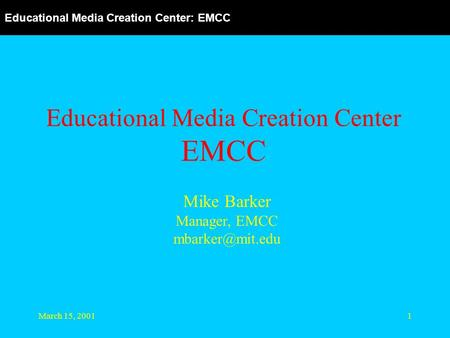 Educational Media Creation Center: EMCC March 15, 20011 Educational Media Creation Center EMCC Mike Barker Manager, EMCC