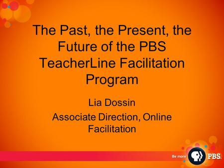 The Past, the Present, the Future of the PBS TeacherLine Facilitation Program Lia Dossin Associate Direction, Online Facilitation.