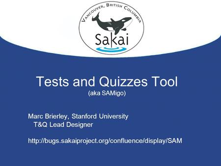 Tests and Quizzes Tool (aka SAMigo) Marc Brierley, Stanford University T&Q Lead Designer