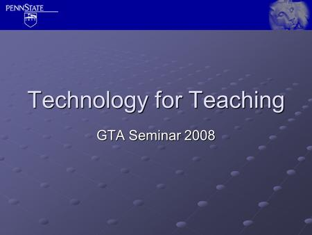 Technology for Teaching GTA Seminar 2008. Students will  this account. Set a forwarding address at https://www.work.psu.edu/ https://www.work.psu.edu/