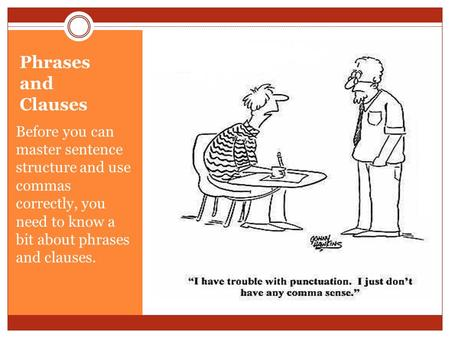 Phrases and Clauses Before you can master sentence structure and use commas correctly, you need to know a bit about phrases and clauses.