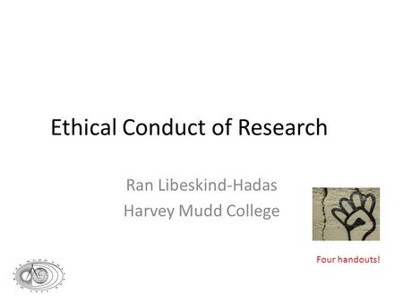 Ethical Conduct of Research Ran Libeskind-Hadas Harvey Mudd College Four handouts!