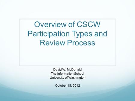 Overview of CSCW Participation Types and Review Process David W. McDonald The Information School University of Washington October 15, 2012.