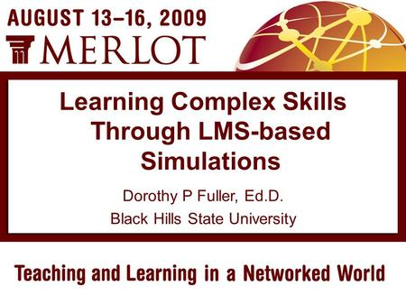 Dorothy P Fuller, Ed.D. Black Hills State University Learning Complex Skills Through LMS-based Simulations.