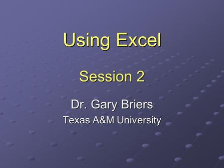 Using Excel Session 2 Dr. Gary Briers Texas A&M University.