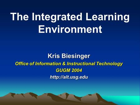 Kris Biesinger Office of Information & Instructional Technology GUGM 2004  The Integrated Learning Environment.