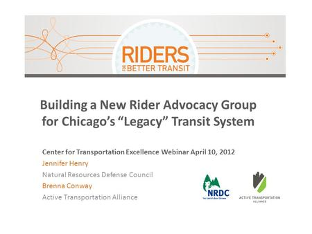 "Building a New Rider Advocacy Group for Chicago's ""Legacy"" Transit System Center for Transportation Excellence Webinar April 10, 2012 Jennifer Henry Natural."