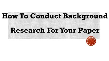 How To Conduct Background Research For Your Paper.