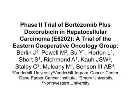 Phase II Trial of Bortezomib Plus Doxorubicin in Hepatocellular Carcinoma (E6202): A Trial of the Eastern Cooperative Oncology Group: Berlin J 1, Powell.