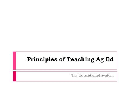 The Educational system Principles of Teaching Ag Ed.