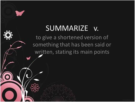 SUMMARIZE v. to give a shortened version of something that has been said or written, stating its main points.