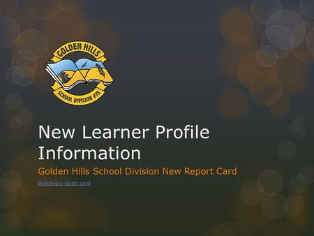 New Learner Profile Information Golden Hills School Division New Report Card Building a report card.