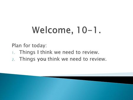 Plan for today: 1. Things I think we need to review. 2. Things you think we need to review.