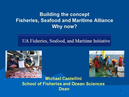 Building the concept Fisheries, Seafood and Maritime Alliance Why now? Michael Castellini School of Fisheries and Ocean Sciences Dean 1.