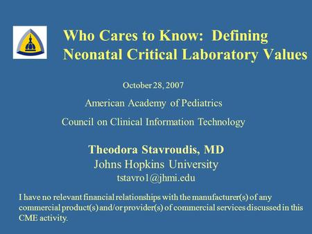 Who Cares to Know: Defining Neonatal Critical Laboratory Values Theodora Stavroudis, MD Johns Hopkins University October 28, 2007 American.