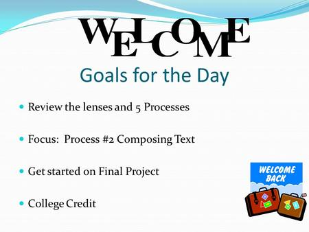 Goals for the Day Review the lenses and 5 Processes Focus: Process #2 Composing Text Get started on Final Project College Credit.