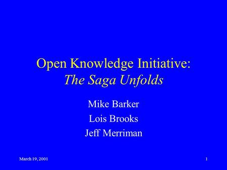 March 19, 20011 Open Knowledge Initiative: The Saga Unfolds Mike Barker Lois Brooks Jeff Merriman.